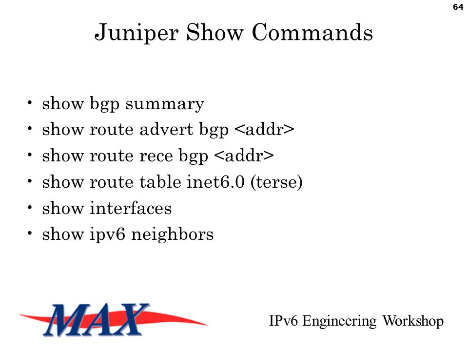 IPv6 Engineering Workshop 64 Juniper Show Commands show bgp summary show route advert bgp show route rece bgp show route table inet6.0 (terse) show interfaces show ipv6 neighbors