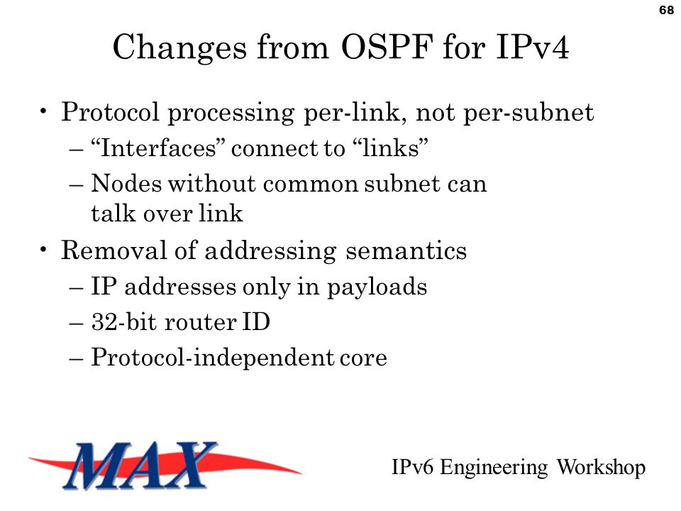IPv6 Engineering Workshop 68 Changes from OSPF for IPv4 Protocol processing per-link, not per-subnet – Interfaces connect to links –Nodes without common subnet can talk over link Removal of addressing semantics –IP addresses only in payloads –32-bit router ID –Protocol-independent core
