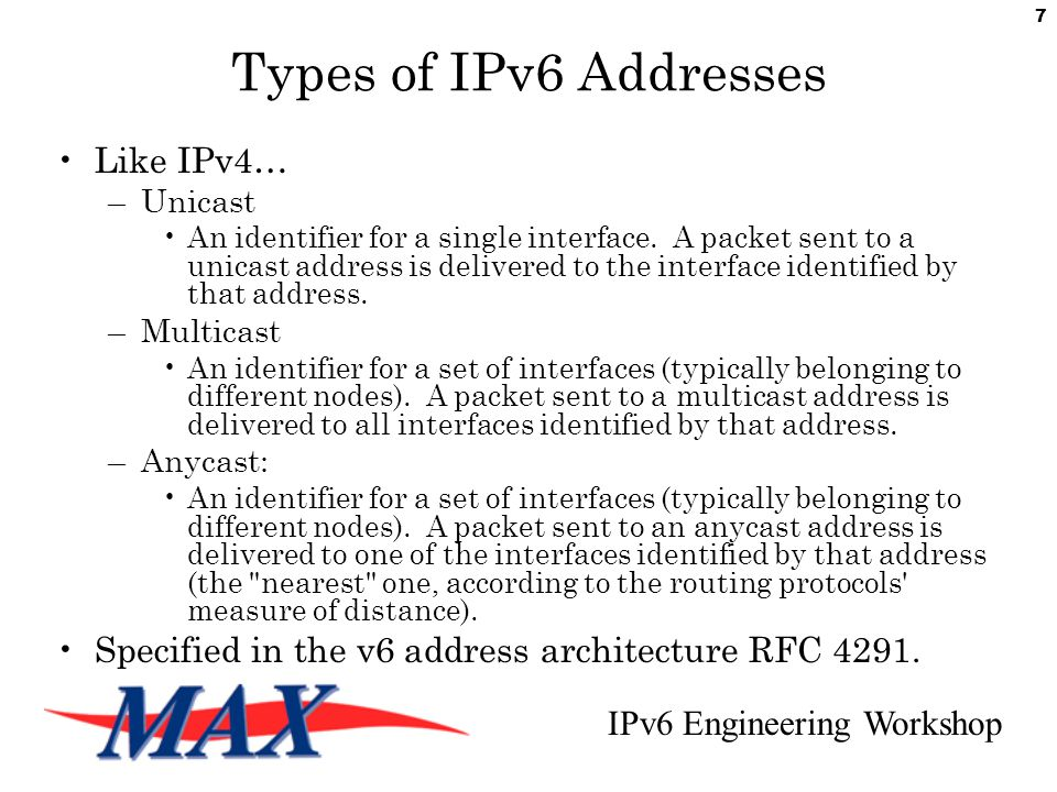 IPv6 Engineering Workshop 7 Types of IPv6 Addresses Like IPv4… –Unicast An identifier for a single interface.
