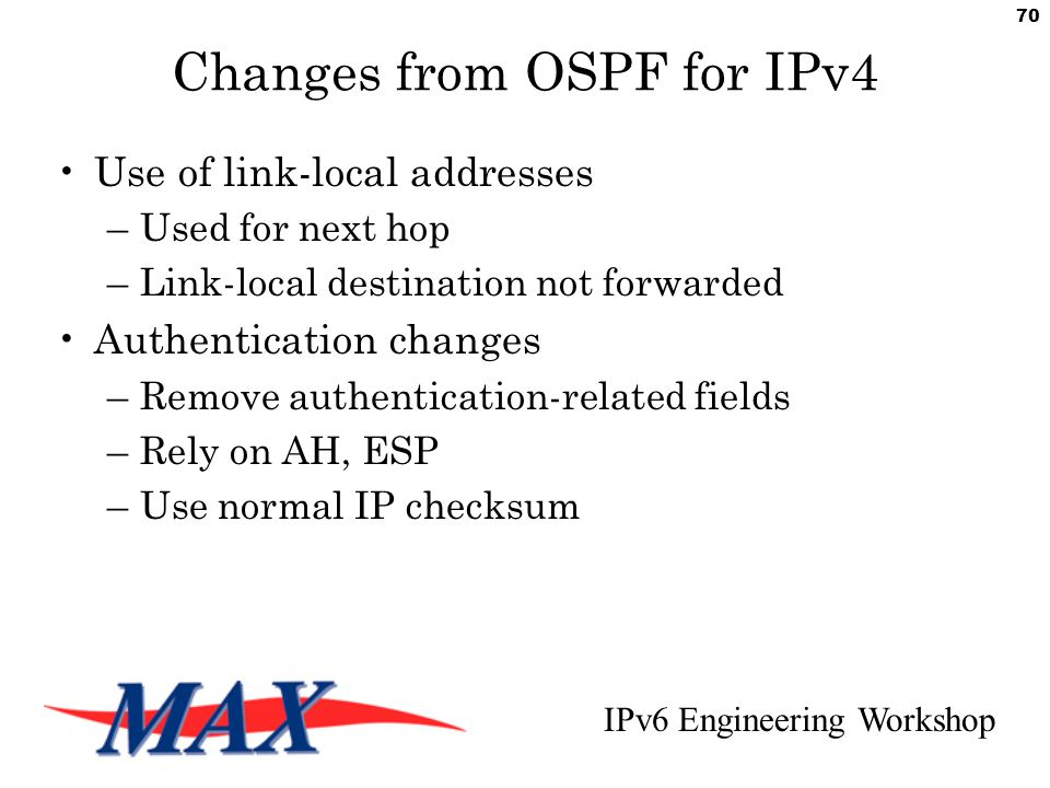 IPv6 Engineering Workshop 70 Changes from OSPF for IPv4 Use of link-local addresses –Used for next hop –Link-local destination not forwarded Authentication changes –Remove authentication-related fields –Rely on AH, ESP –Use normal IP checksum