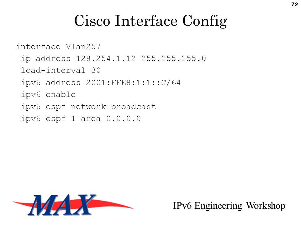 IPv6 Engineering Workshop 72 Cisco Interface Config interface Vlan257 ip address 128.254.1.12 255.255.255.0 load-interval 30 ipv6 address 2001:FFE8:1:1::C/64 ipv6 enable ipv6 ospf network broadcast ipv6 ospf 1 area 0.0.0.0