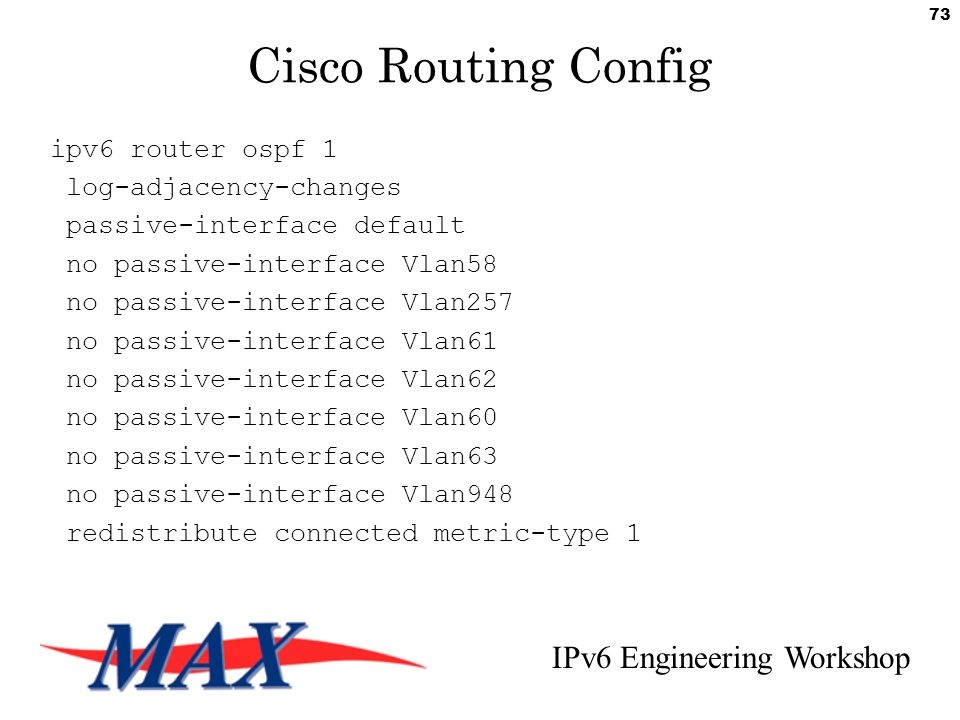 IPv6 Engineering Workshop 73 Cisco Routing Config ipv6 router ospf 1 log-adjacency-changes passive-interface default no passive-interface Vlan58 no passive-interface Vlan257 no passive-interface Vlan61 no passive-interface Vlan62 no passive-interface Vlan60 no passive-interface Vlan63 no passive-interface Vlan948 redistribute connected metric-type 1