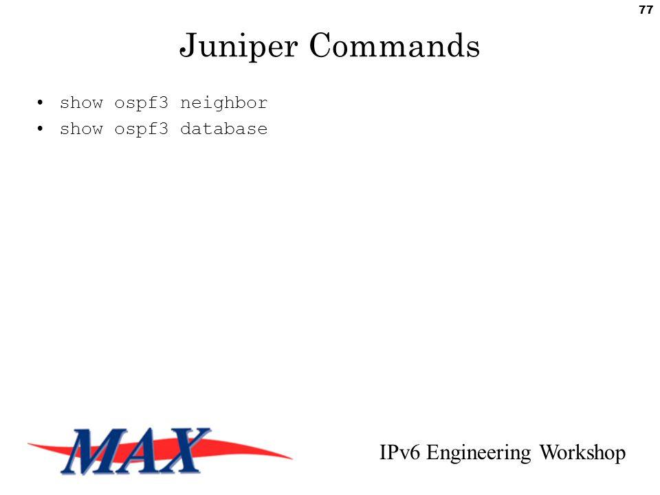 IPv6 Engineering Workshop 77 Juniper Commands show ospf3 neighbor show ospf3 database
