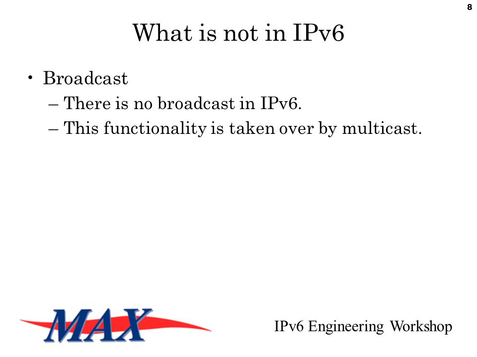 IPv6 Engineering Workshop 8 What is not in IPv6 Broadcast –There is no broadcast in IPv6.