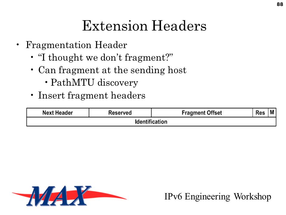IPv6 Engineering Workshop 88 Extension Headers Fragmentation Header I thought we don't fragment Can fragment at the sending host PathMTU discovery Insert fragment headers