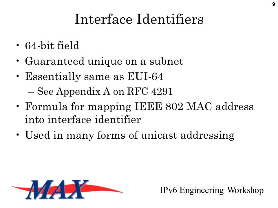 IPv6 Engineering Workshop 9 Interface Identifiers 64-bit field Guaranteed unique on a subnet Essentially same as EUI-64 –See Appendix A on RFC 4291 Formula for mapping IEEE 802 MAC address into interface identifier Used in many forms of unicast addressing