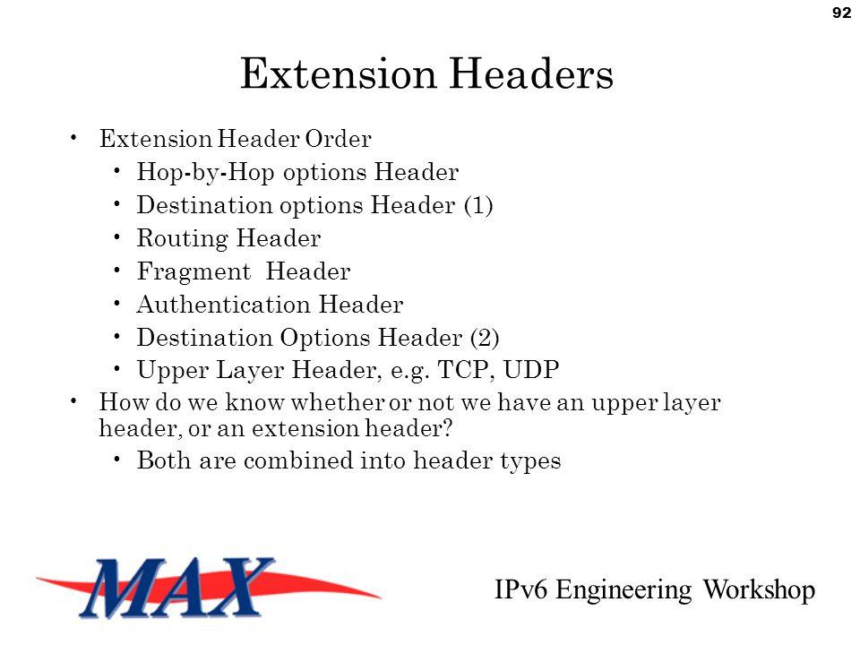 IPv6 Engineering Workshop 92 Extension Headers Extension Header Order Hop-by-Hop options Header Destination options Header (1) Routing Header Fragment Header Authentication Header Destination Options Header (2) Upper Layer Header, e.g.