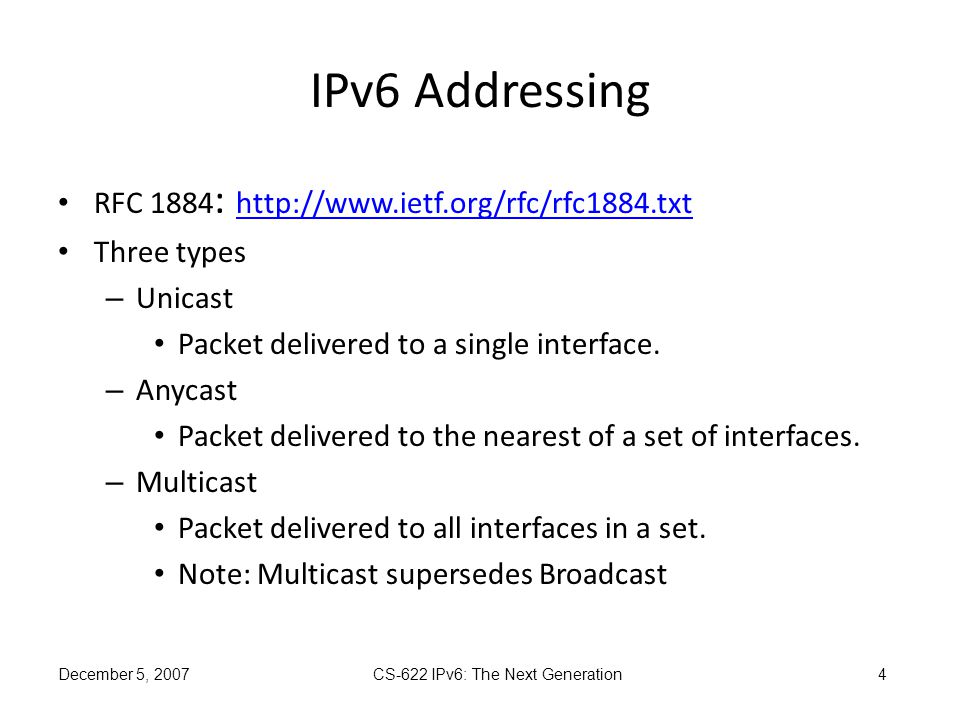December 5, 2007 CS-622 IPv6: The Next Generation 4 IPv6 Addressing RFC 1884 : http://www.ietf.org/rfc/rfc1884.txt http://www.ietf.org/rfc/rfc1884.txt Three types – Unicast Packet delivered to a single interface.