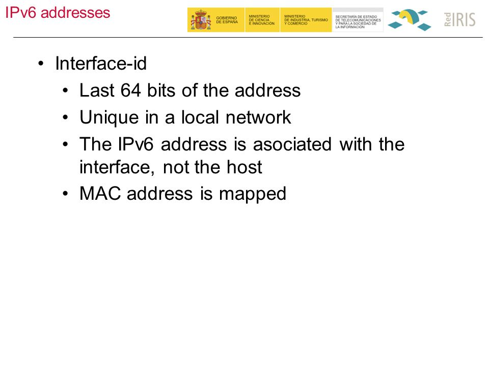 IPv6 addresses 17 Interface-id Last 64 bits of the address Unique in a local network The IPv6 address is asociated with the interface, not the host MAC address is mapped