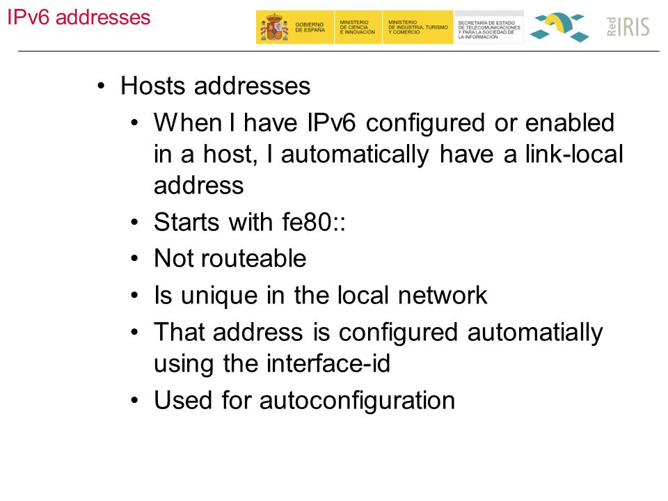 IPv6 addresses 18 Hosts addresses When I have IPv6 configured or enabled in a host, I automatically have a link-local address Starts with fe80:: Not routeable Is unique in the local network That address is configured automatially using the interface-id Used for autoconfiguration