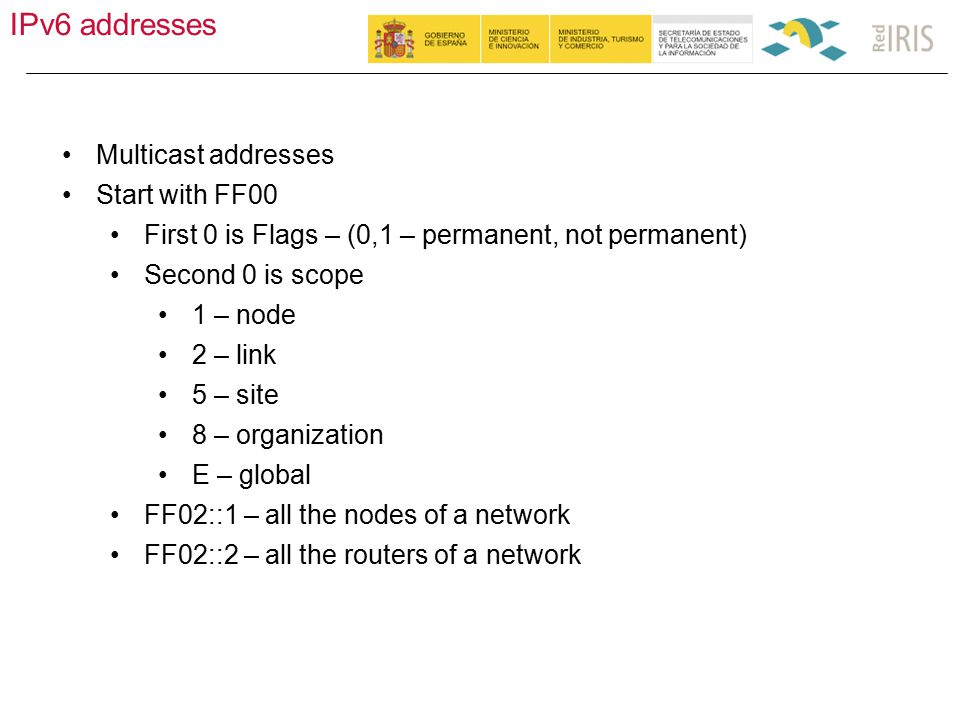 IPv6 addresses 19 Multicast addresses Start with FF00 First 0 is Flags – (0,1 – permanent, not permanent) Second 0 is scope 1 – node 2 – link 5 – site 8 – organization E – global FF02::1 – all the nodes of a network FF02::2 – all the routers of a network
