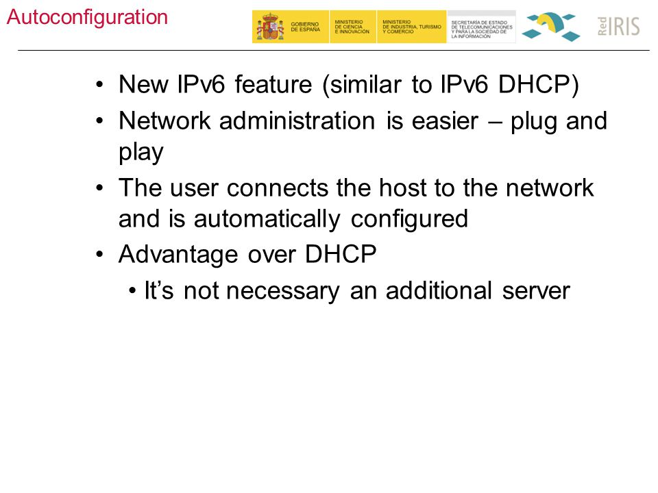 Autoconfiguration 26 New IPv6 feature (similar to IPv6 DHCP) Network administration is easier – plug and play The user connects the host to the network and is automatically configured Advantage over DHCP It's not necessary an additional server