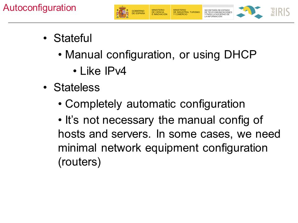 Autoconfiguration 28 Stateful Manual configuration, or using DHCP Like IPv4 Stateless Completely automatic configuration It's not necessary the manual config of hosts and servers.