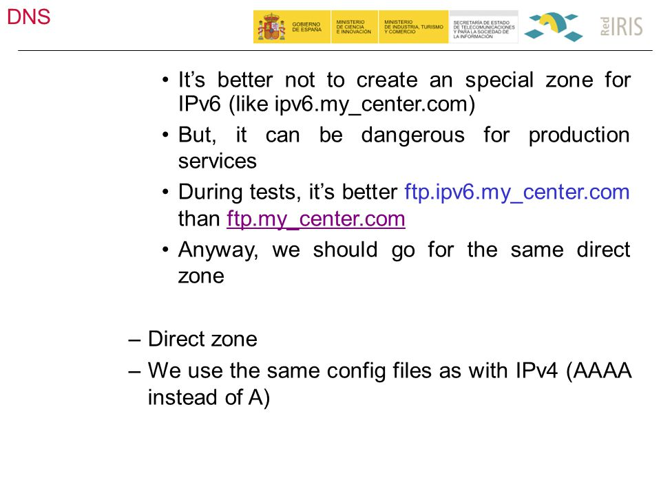DNS 35 It's better not to create an special zone for IPv6 (like ipv6.my_center.com) But, it can be dangerous for production services During tests, it's better ftp.ipv6.my_center.com than ftp.my_center.comftp.my_center.com Anyway, we should go for the same direct zone –Direct zone –We use the same config files as with IPv4 (AAAA instead of A)