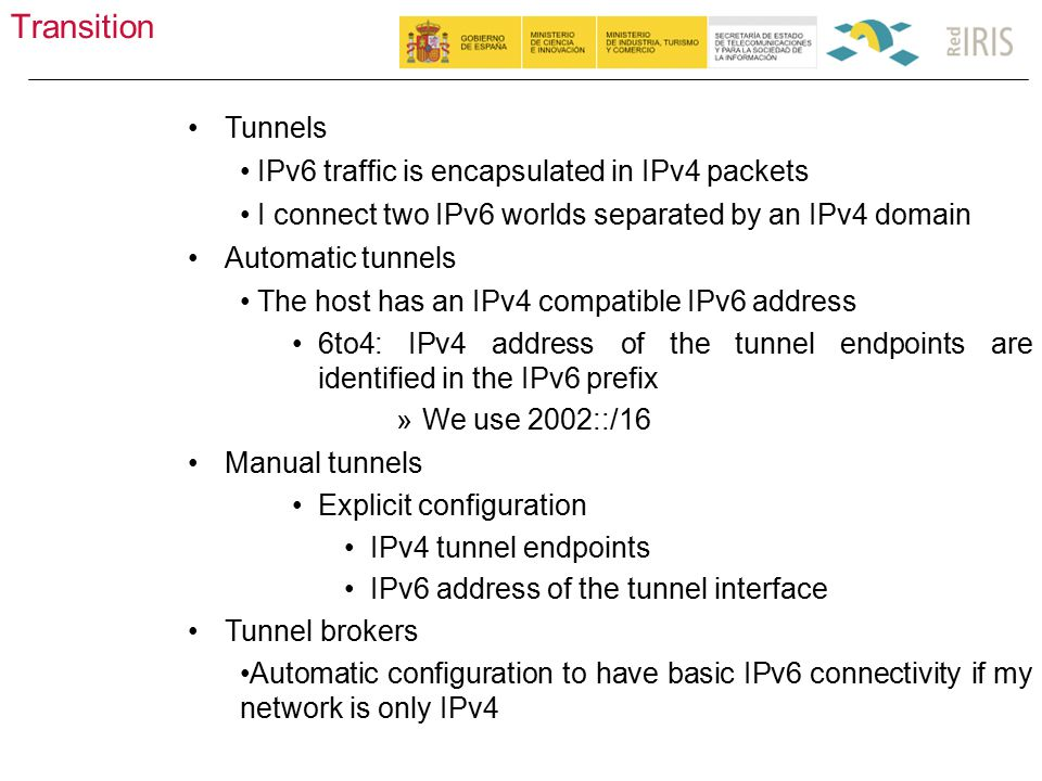 Transition 40 Tunnels IPv6 traffic is encapsulated in IPv4 packets I connect two IPv6 worlds separated by an IPv4 domain Automatic tunnels The host has an IPv4 compatible IPv6 address 6to4: IPv4 address of the tunnel endpoints are identified in the IPv6 prefix »We use 2002::/16 Manual tunnels Explicit configuration IPv4 tunnel endpoints IPv6 address of the tunnel interface Tunnel brokers Automatic configuration to have basic IPv6 connectivity if my network is only IPv4