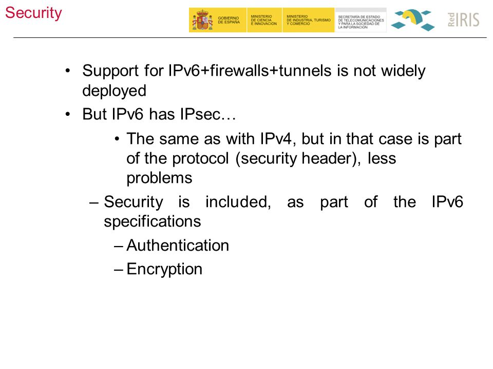 Security 47 Support for IPv6+firewalls+tunnels is not widely deployed But IPv6 has IPsec… The same as with IPv4, but in that case is part of the protocol (security header), less problems –Security is included, as part of the IPv6 specifications –Authentication –Encryption