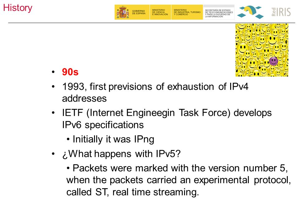 History 5 90s 1993, first previsions of exhaustion of IPv4 addresses IETF (Internet Engineegin Task Force) develops IPv6 specifications Initially it was IPng ¿What happens with IPv5.