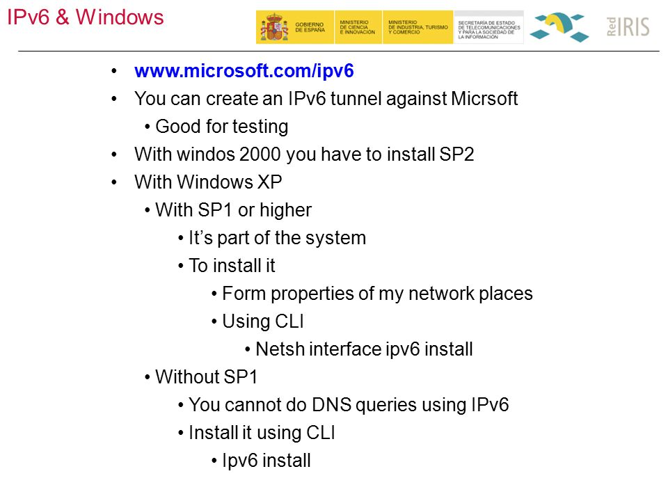 IPv6 & Windows 50 www.microsoft.com/ipv6 You can create an IPv6 tunnel against Micrsoft Good for testing With windos 2000 you have to install SP2 With Windows XP With SP1 or higher It's part of the system To install it Form properties of my network places Using CLI Netsh interface ipv6 install Without SP1 You cannot do DNS queries using IPv6 Install it using CLI Ipv6 install
