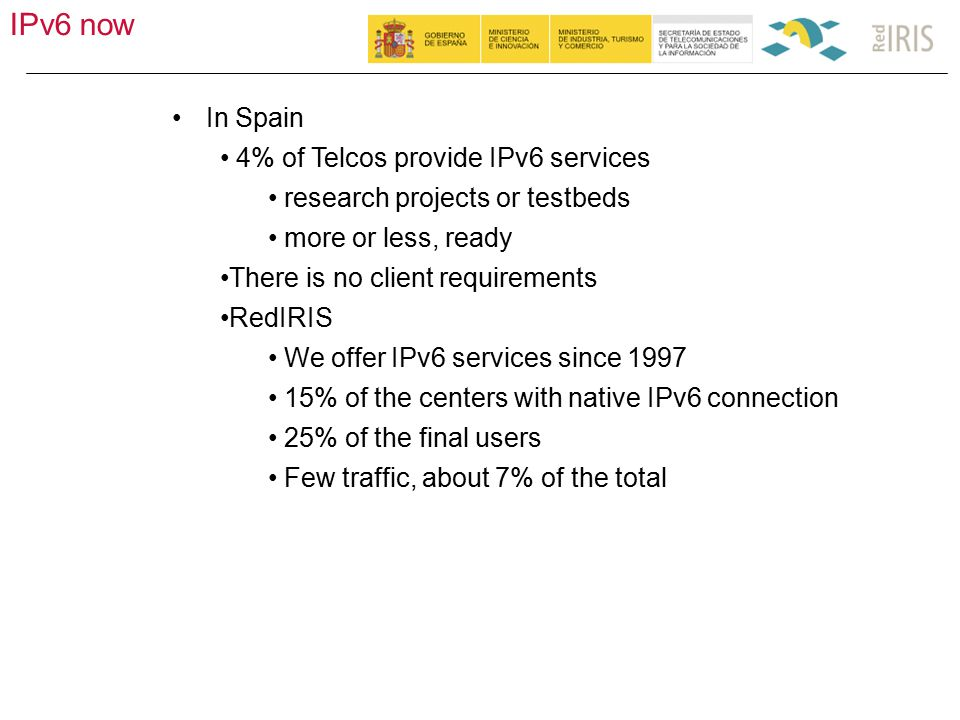 IPv6 now 58 In Spain 4% of Telcos provide IPv6 services research projects or testbeds more or less, ready There is no client requirements RedIRIS We offer IPv6 services since 1997 15% of the centers with native IPv6 connection 25% of the final users Few traffic, about 7% of the total