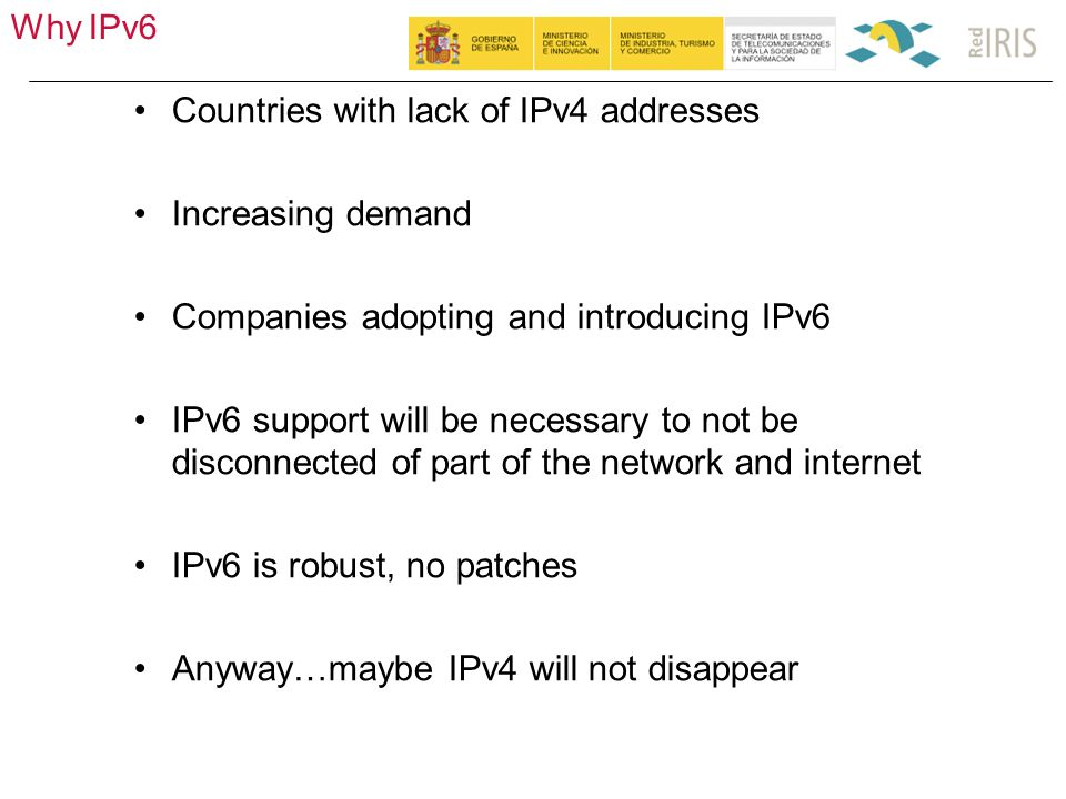Why IPv6 9 Countries with lack of IPv4 addresses Increasing demand Companies adopting and introducing IPv6 IPv6 support will be necessary to not be disconnected of part of the network and internet IPv6 is robust, no patches Anyway…maybe IPv4 will not disappear