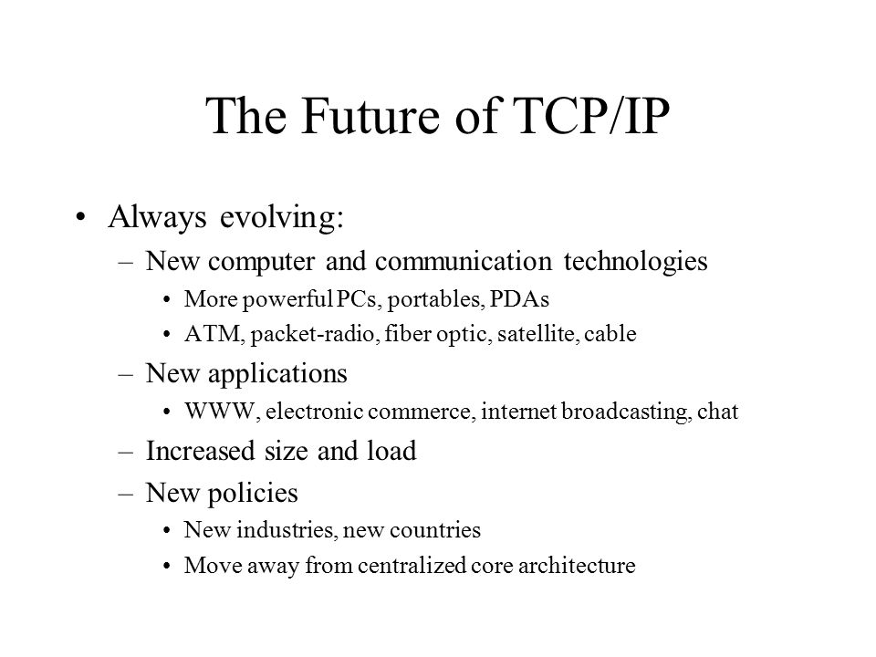 The Future of IP IP version 4 (IPv4) has been in use since the 1970's IPv4 is being replaced: –Address space exhaustion Running out of 32-bit IP addresses –Support new applications Electronic commerce - authentication Audio/video - Quality of Service (QoS) guarantees –Decentralization
