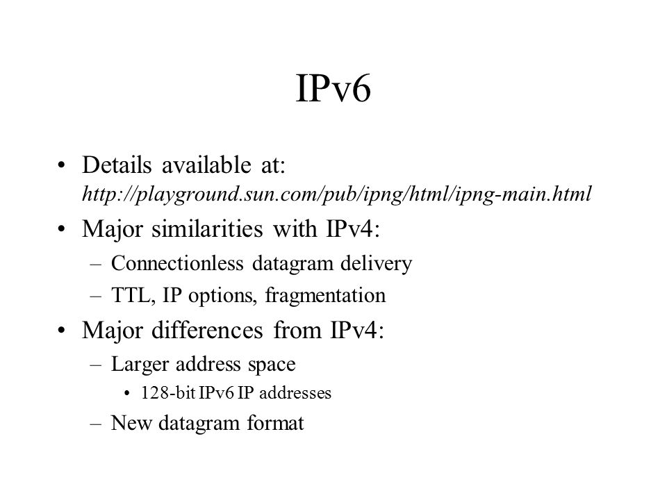 IPv6 (cont) Major differences from IPv4: –Improved Options More flexibility and new options –Support for resource allocation Packets labeled as belonging to particular traffic flow Sender requests special handling (e.g.