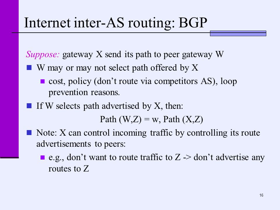16 Internet inter-AS routing: BGP Suppose: gateway X send its path to peer gateway W W may or may not select path offered by X cost, policy (don't route via competitors AS), loop prevention reasons.