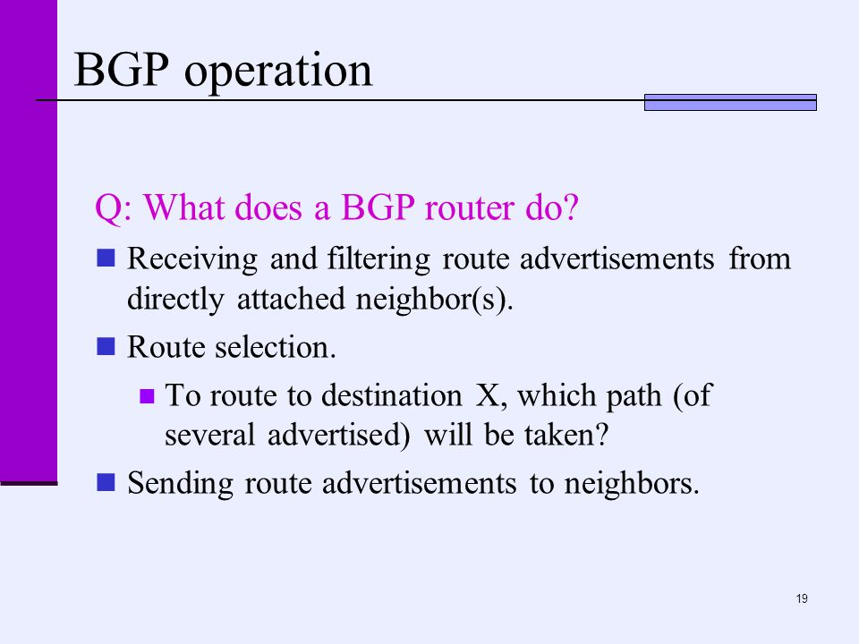19 BGP operation Q: What does a BGP router do? Receiving and filtering route advertisements from directly attached neighbor(s). Route selection. To ro