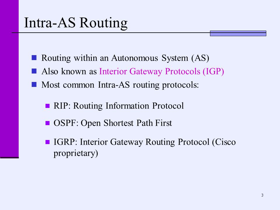 3 Intra-AS Routing Routing within an Autonomous System (AS) Also known as Interior Gateway Protocols (IGP) Most common Intra-AS routing protocols: RIP