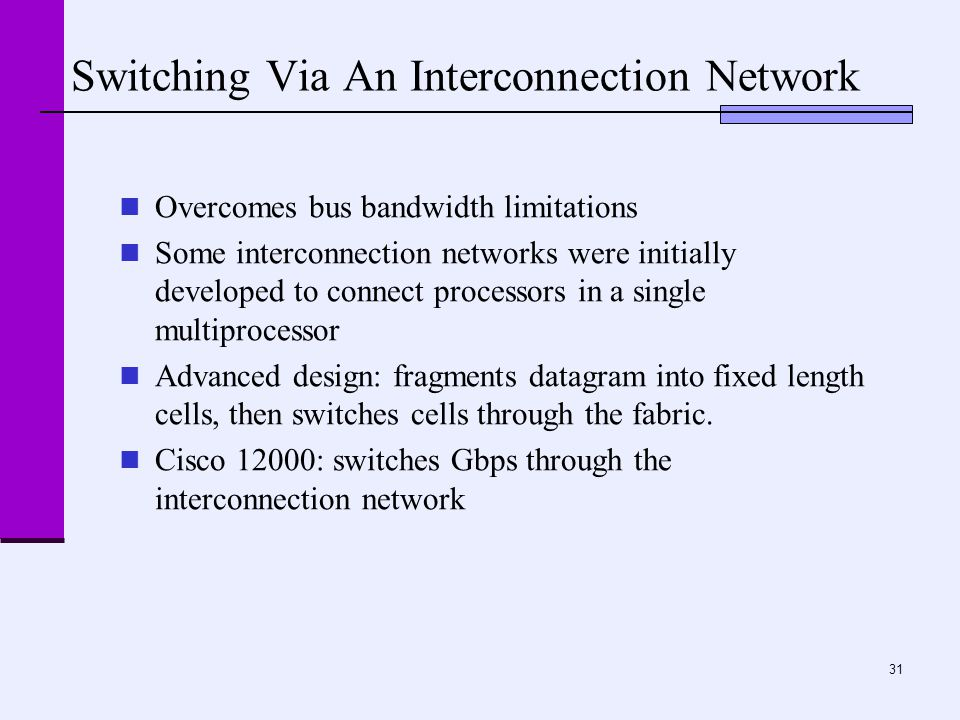 31 Switching Via An Interconnection Network Overcomes bus bandwidth limitations Some interconnection networks were initially developed to connect processors in a single multiprocessor Advanced design: fragments datagram into fixed length cells, then switches cells through the fabric.