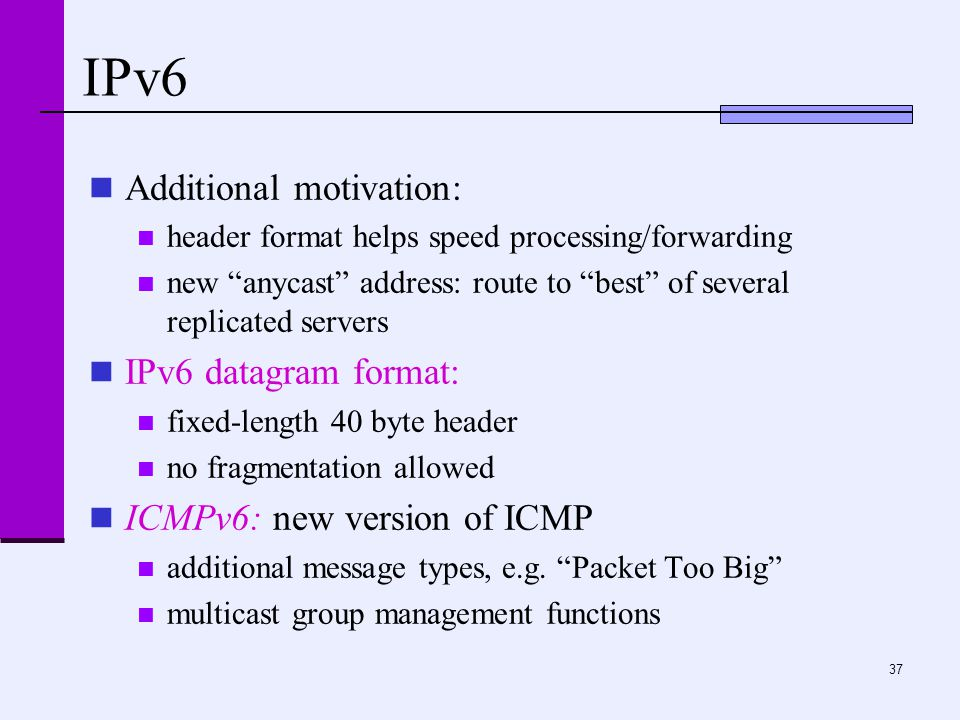 37 IPv6 Additional motivation: header format helps speed processing/forwarding new anycast address: route to best of several replicated servers IPv6 datagram format: fixed-length 40 byte header no fragmentation allowed ICMPv6: new version of ICMP additional message types, e.g.