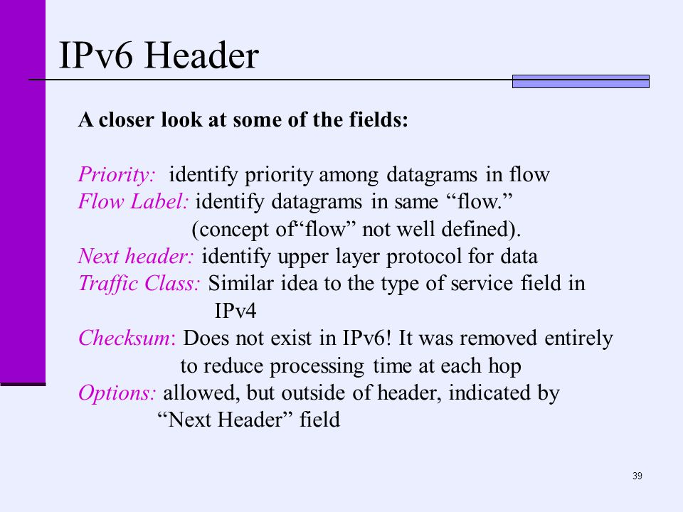 """39 IPv6 Header A closer look at some of the fields: Priority: identify priority among datagrams in flow Flow Label: identify datagrams in same """"flow."""""""