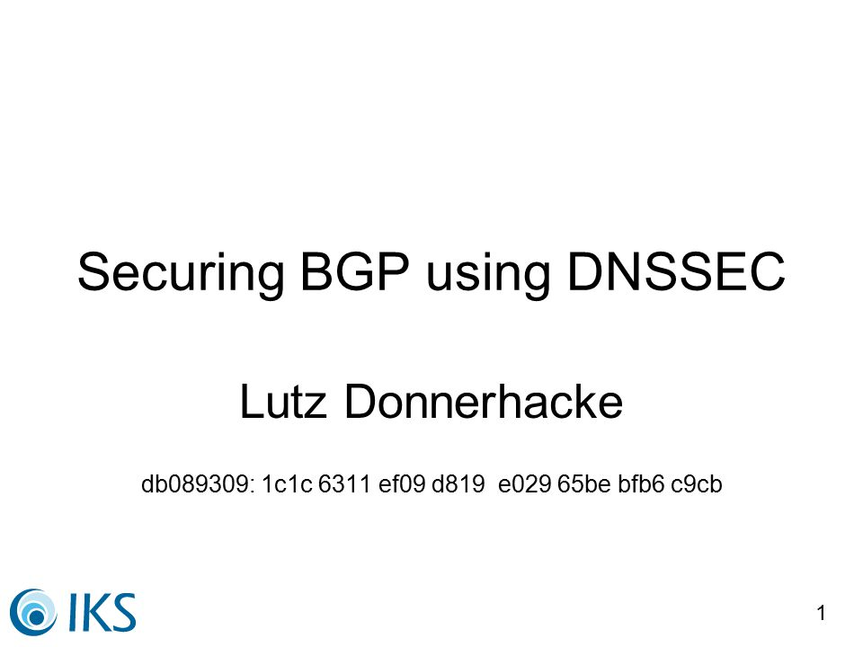1 Securing BGP using DNSSEC Lutz Donnerhacke db089309: 1c1c 6311 ef09 d819 e029 65be bfb6 c9cb