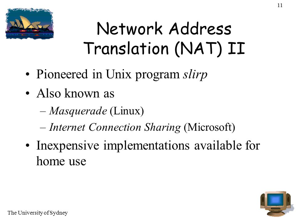 The University of Sydney 11 Network Address Translation (NAT) II Pioneered in Unix program slirp Also known as –Masquerade (Linux) –Internet Connectio