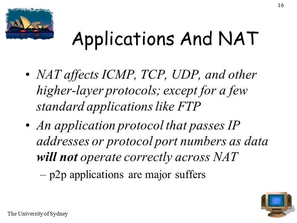 The University of Sydney 16 Applications And NAT NAT affects ICMP, TCP, UDP, and other higher-layer protocols; except for a few standard applications