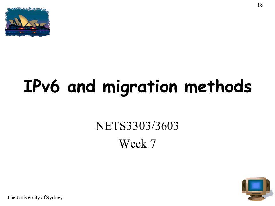 The University of Sydney 18 IPv6 and migration methods NETS3303/3603 Week 7