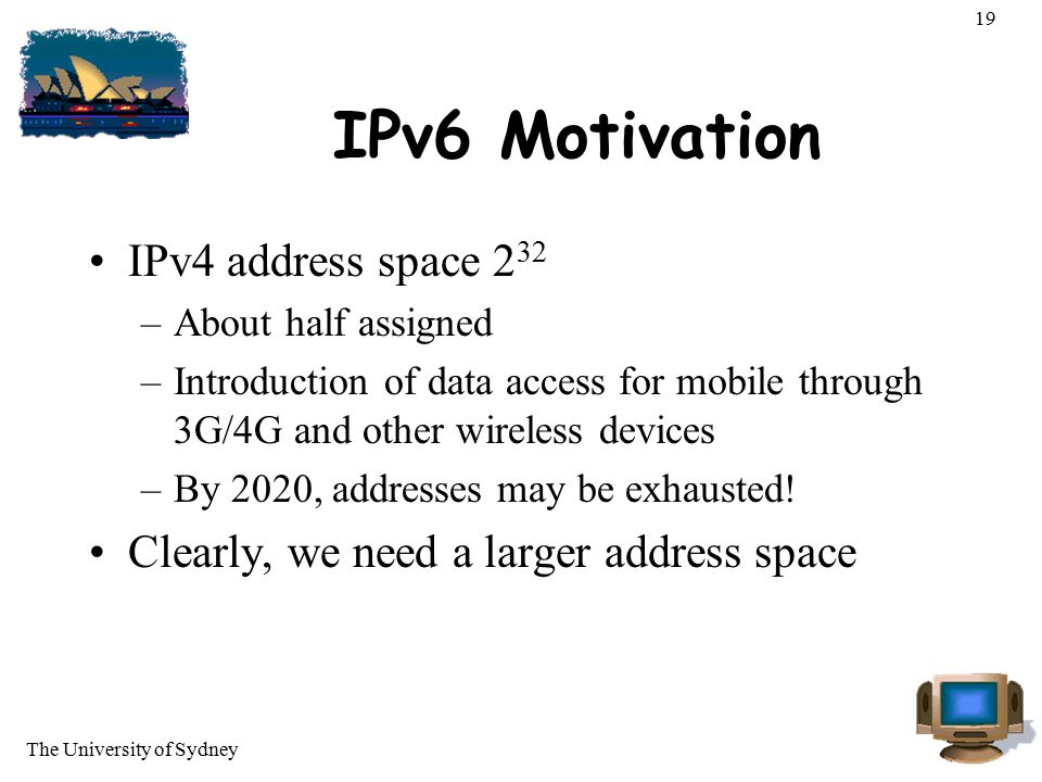 The University of Sydney 19 IPv6 Motivation IPv4 address space 2 32 –About half assigned –Introduction of data access for mobile through 3G/4G and oth