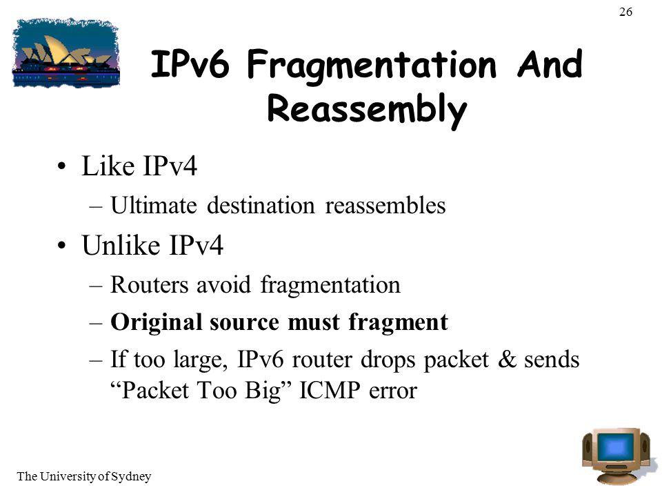 The University of Sydney 26 IPv6 Fragmentation And Reassembly Like IPv4 –Ultimate destination reassembles Unlike IPv4 –Routers avoid fragmentation –Or