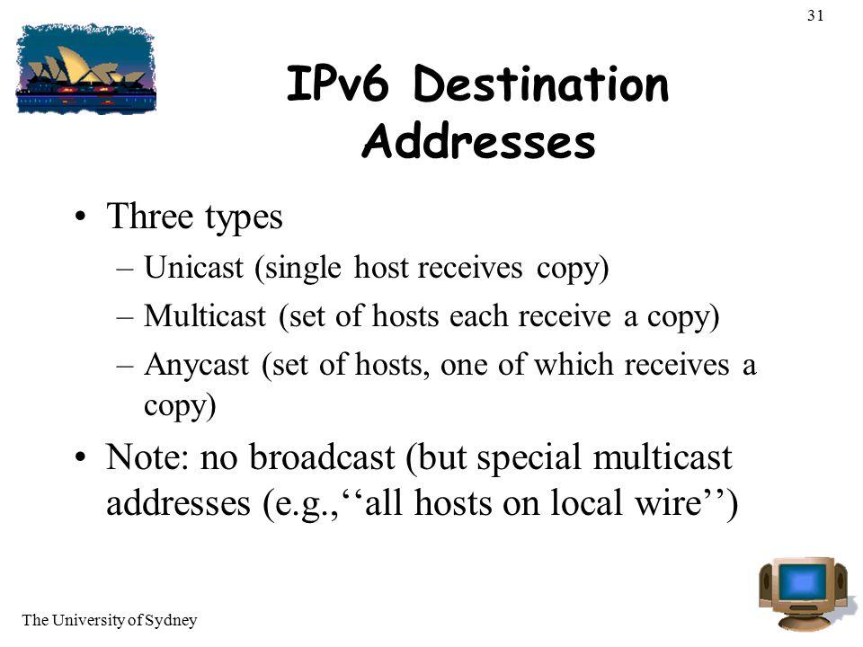 The University of Sydney 31 IPv6 Destination Addresses Three types –Unicast (single host receives copy) –Multicast (set of hosts each receive a copy)