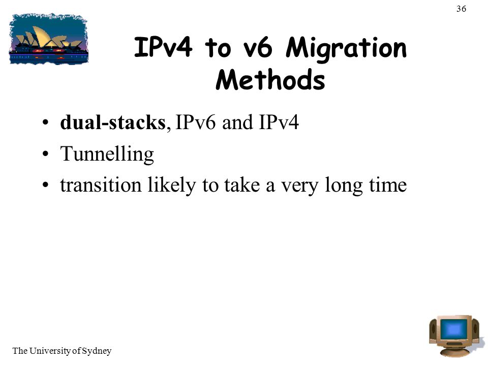 The University of Sydney 36 IPv4 to v6 Migration Methods dual-stacks, IPv6 and IPv4 Tunnelling transition likely to take a very long time