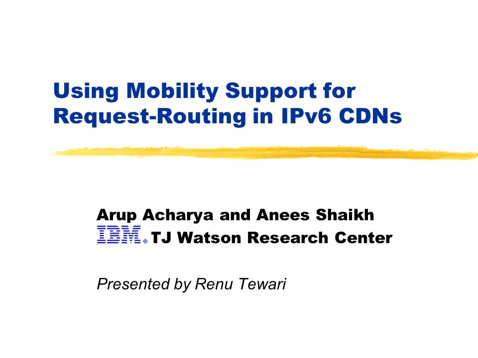Using Mobility Support for Request-Routing in IPv6 CDNs Arup Acharya and Anees Shaikh TJ Watson Research Center Presented by Renu Tewari