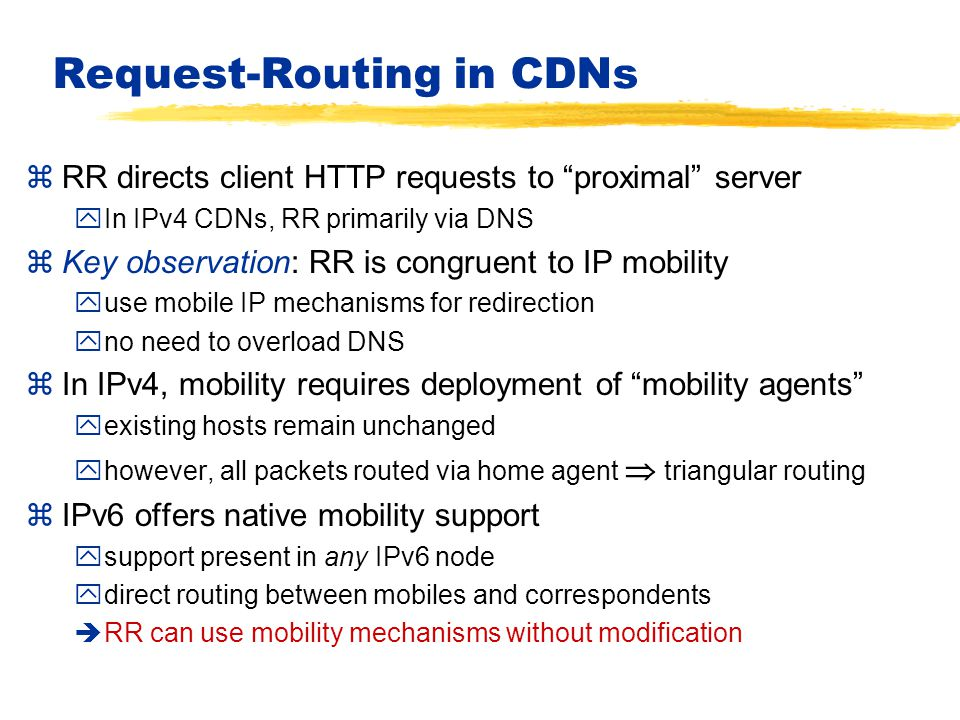 Request-Routing in CDNs zRR directs client HTTP requests to proximal server yIn IPv4 CDNs, RR primarily via DNS zKey observation: RR is congruent to IP mobility yuse mobile IP mechanisms for redirection yno need to overload DNS zIn IPv4, mobility requires deployment of mobility agents yexisting hosts remain unchanged yhowever, all packets routed via home agent  triangular routing zIPv6 offers native mobility support ysupport present in any IPv6 node ydirect routing between mobiles and correspondents èRR can use mobility mechanisms without modification
