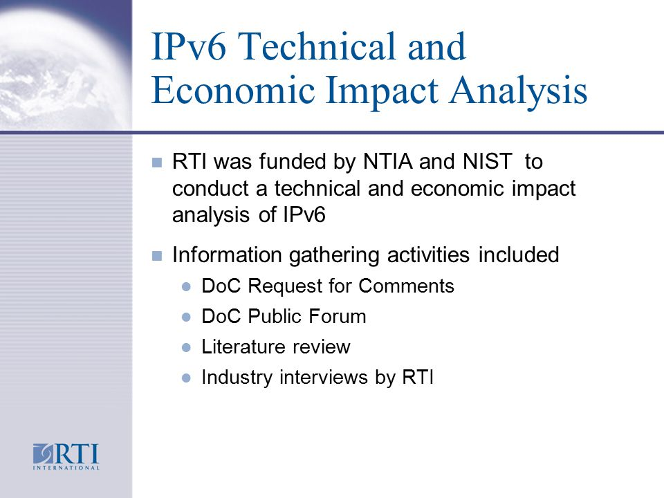 IPv6 Technical and Economic Impact Analysis n RTI was funded by NTIA and NIST to conduct a technical and economic impact analysis of IPv6 n Information gathering activities included l DoC Request for Comments l DoC Public Forum l Literature review l Industry interviews by RTI
