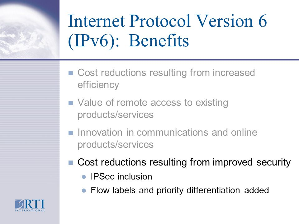 Internet Protocol Version 6 (IPv6): Benefits n Cost reductions resulting from increased efficiency n Value of remote access to existing products/services n Innovation in communications and online products/services n Cost reductions resulting from improved security l IPSec inclusion l Flow labels and priority differentiation added
