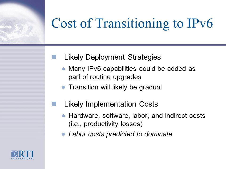 Cost of Transitioning to IPv6 n Likely Deployment Strategies l Many IPv6 capabilities could be added as part of routine upgrades l Transition will likely be gradual n Likely Implementation Costs l Hardware, software, labor, and indirect costs (i.e., productivity losses) l Labor costs predicted to dominate