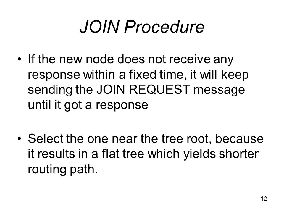 12 JOIN Procedure If the new node does not receive any response within a fixed time, it will keep sending the JOIN REQUEST message until it got a response Select the one near the tree root, because it results in a flat tree which yields shorter routing path.