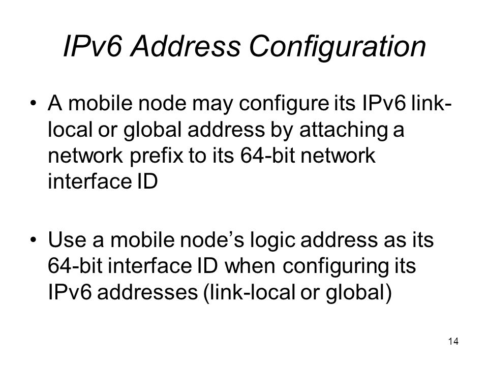 14 IPv6 Address Configuration A mobile node may configure its IPv6 link- local or global address by attaching a network prefix to its 64-bit network interface ID Use a mobile node's logic address as its 64-bit interface ID when configuring its IPv6 addresses (link-local or global)
