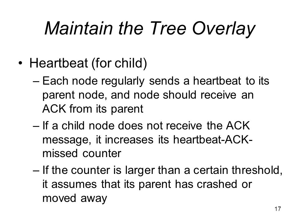 17 Maintain the Tree Overlay Heartbeat (for child) –Each node regularly sends a heartbeat to its parent node, and node should receive an ACK from its parent –If a child node does not receive the ACK message, it increases its heartbeat-ACK- missed counter –If the counter is larger than a certain threshold, it assumes that its parent has crashed or moved away