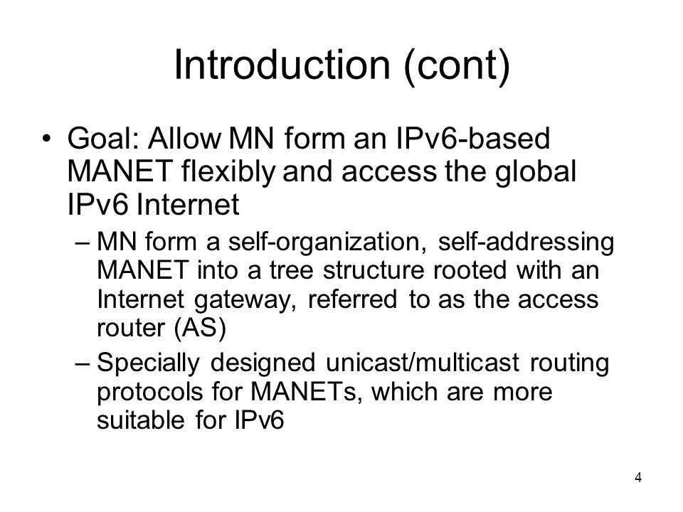4 Introduction (cont) Goal: Allow MN form an IPv6-based MANET flexibly and access the global IPv6 Internet –MN form a self-organization, self-addressing MANET into a tree structure rooted with an Internet gateway, referred to as the access router (AS) –Specially designed unicast/multicast routing protocols for MANETs, which are more suitable for IPv6