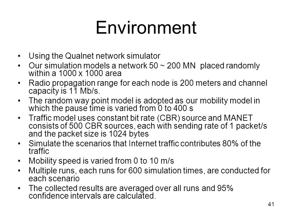 41 Environment Using the Qualnet network simulator Our simulation models a network 50 ~ 200 MN placed randomly within a 1000 x 1000 area Radio propagation range for each node is 200 meters and channel capacity is 11 Mb/s.